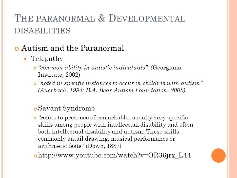 T HE PARANORMAL & D EVELOPMENTAL DISABILITIES Autism and the Paranormal Telepathy common ability in autistic individuals ( Georgiana Institute, 2002) noted in specific instances to occur in children with autism (Auerbach, 1994; B.A.