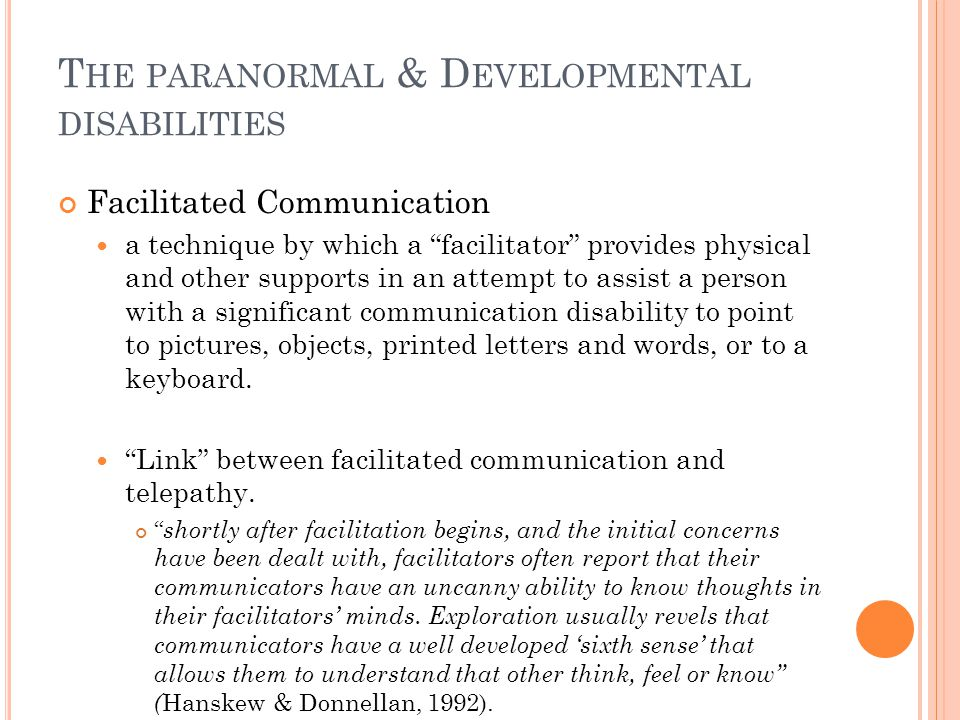 T HE PARANORMAL & D EVELOPMENTAL DISABILITIES Facilitated Communication a technique by which a facilitator provides physical and other supports in an attempt to assist a person with a significant communication disability to point to pictures, objects, printed letters and words, or to a keyboard.