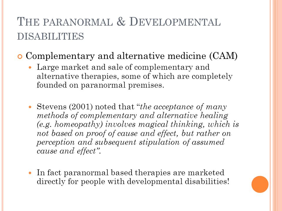 T HE PARANORMAL & D EVELOPMENTAL DISABILITIES Complementary and alternative medicine (CAM) Large market and sale of complementary and alternative therapies, some of which are completely founded on paranormal premises.