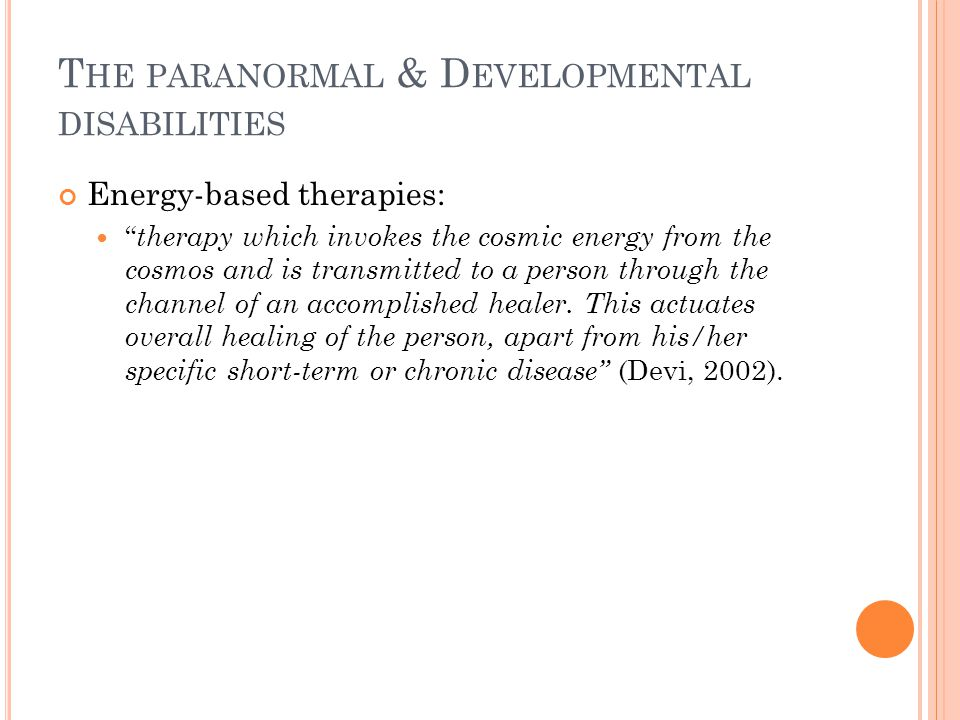 T HE PARANORMAL & D EVELOPMENTAL DISABILITIES Energy-based therapies: therapy which invokes the cosmic energy from the cosmos and is transmitted to a person through the channel of an accomplished healer.