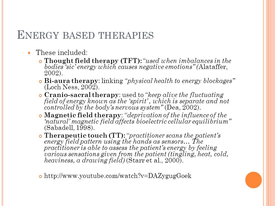 E NERGY BASED THERAPIES These included: Thought field therapy (TFT): used when imbalances in the bodies 'sic' energy which causes negative emotions ( Alataffer, 2002).