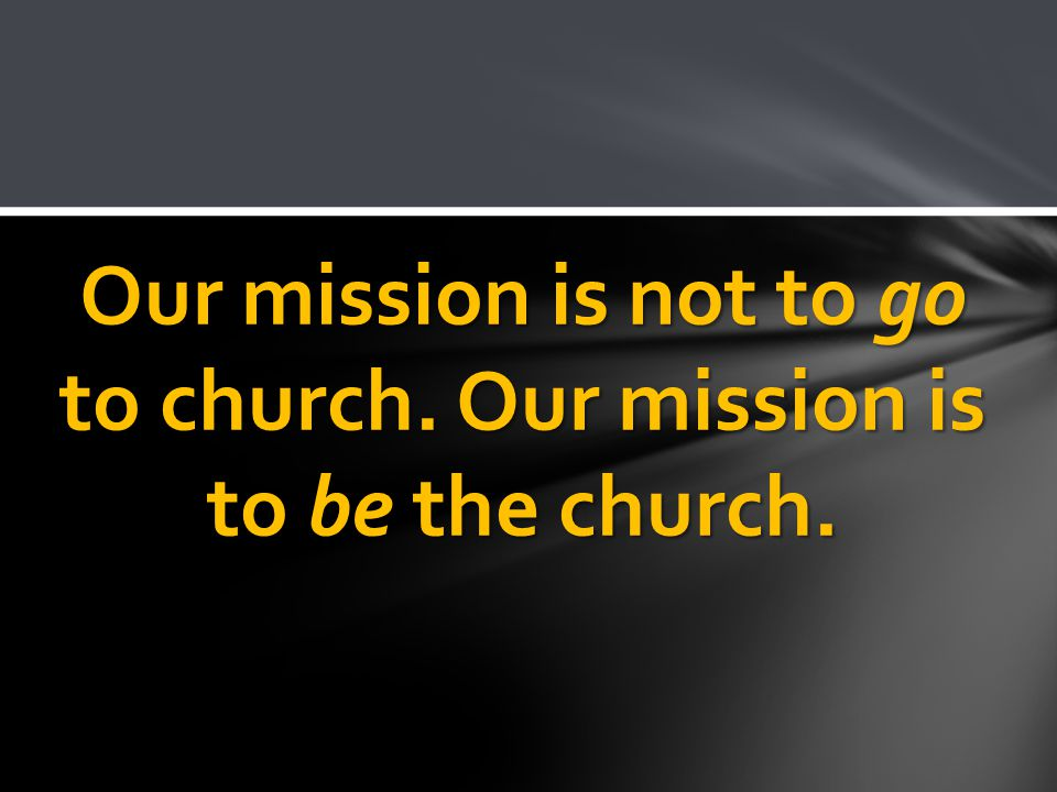 Our mission is not to go to church. Our mission is to be the church.