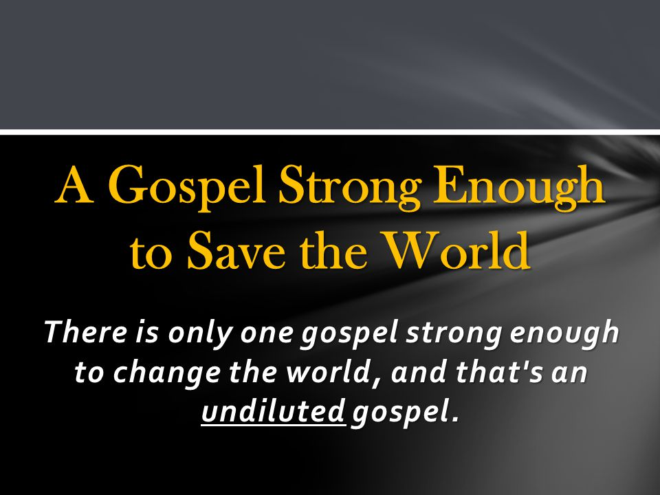 There is only one gospel strong enough to change the world, and that s an undiluted gospel.