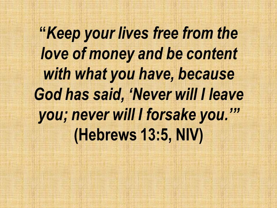 Keep your lives free from the love of money and be content with what you have, because God has said, 'Never will I leave you; never will I forsake you.' (Hebrews 13:5, NIV)