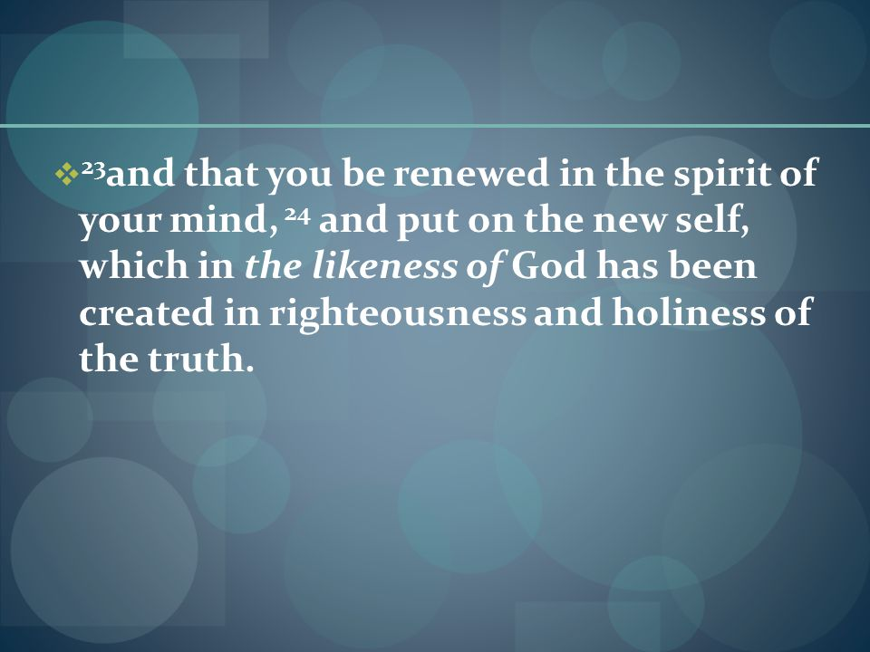  23 and that you be renewed in the spirit of your mind, 24 and put on the new self, which in the likeness of God has been created in righteousness and holiness of the truth.