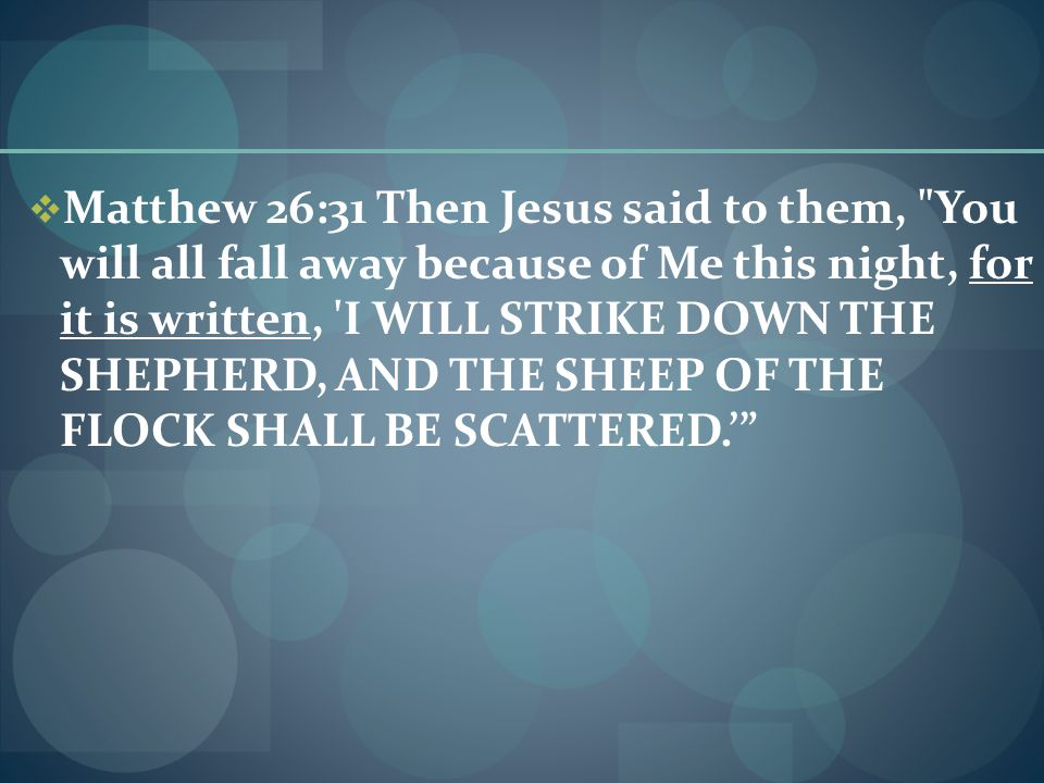  Matthew 26:31 Then Jesus said to them, You will all fall away because of Me this night, for it is written, I WILL STRIKE DOWN THE SHEPHERD, AND THE SHEEP OF THE FLOCK SHALL BE SCATTERED.'