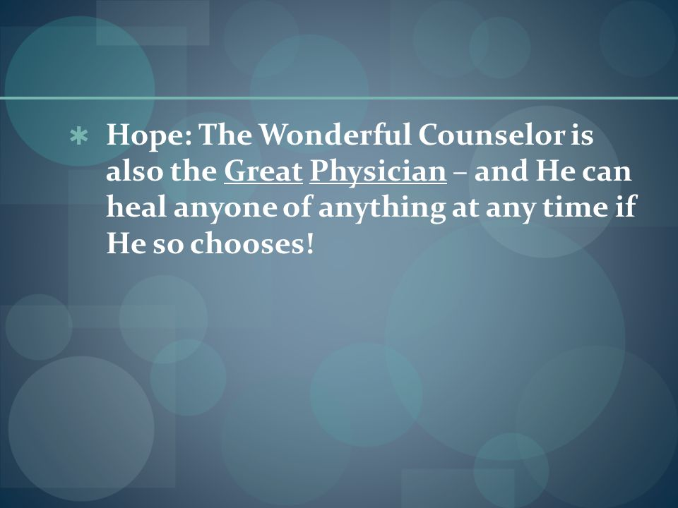  Hope: The Wonderful Counselor is also the Great Physician – and He can heal anyone of anything at any time if He so chooses!