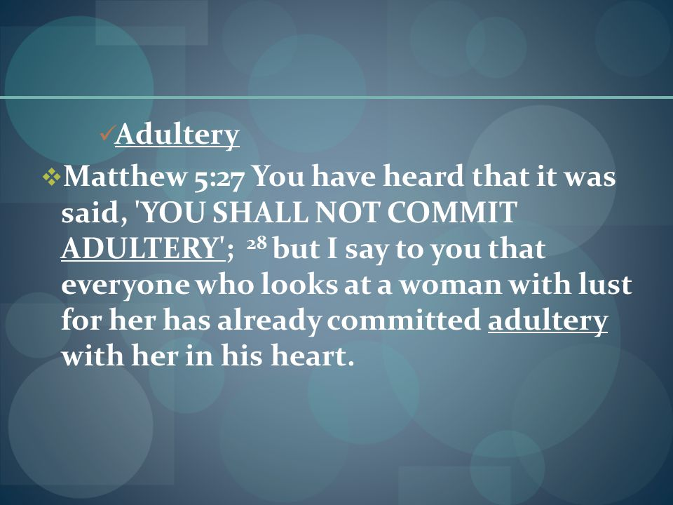 Adultery  Matthew 5:27 You have heard that it was said, YOU SHALL NOT COMMIT ADULTERY ; 28 but I say to you that everyone who looks at a woman with lust for her has already committed adultery with her in his heart.