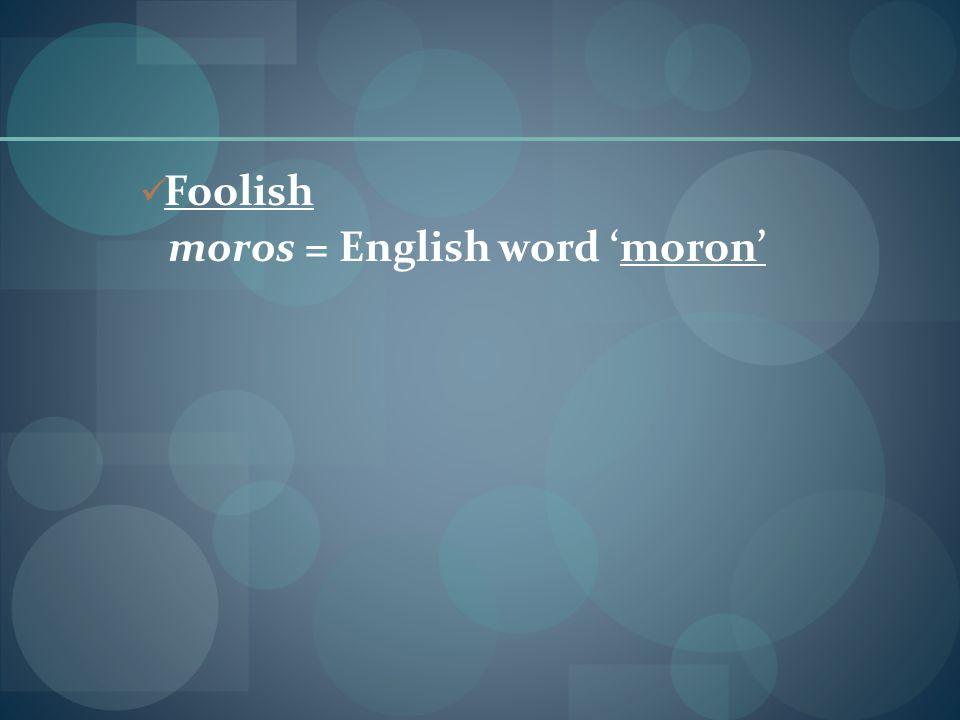 Foolish moros = English word 'moron'