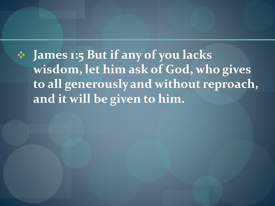  James 1:5 But if any of you lacks wisdom, let him ask of God, who gives to all generously and without reproach, and it will be given to him.