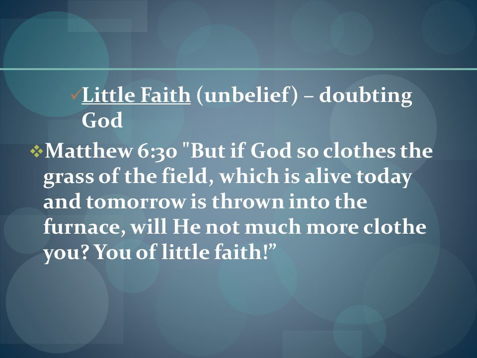 Little Faith (unbelief) – doubting God  Matthew 6:30 But if God so clothes the grass of the field, which is alive today and tomorrow is thrown into the furnace, will He not much more clothe you.