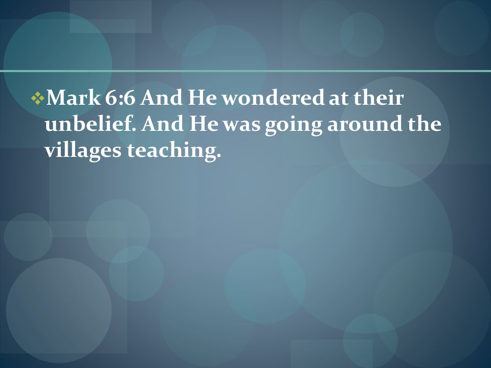  Mark 6:6 And He wondered at their unbelief. And He was going around the villages teaching.