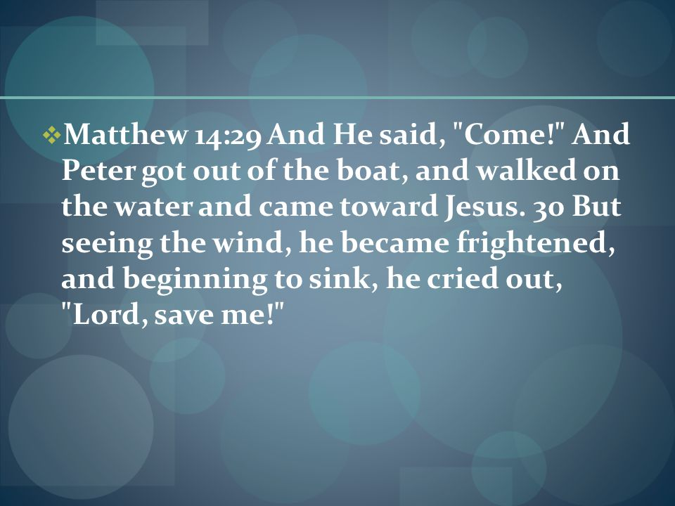  Matthew 14:29 And He said, Come! And Peter got out of the boat, and walked on the water and came toward Jesus.