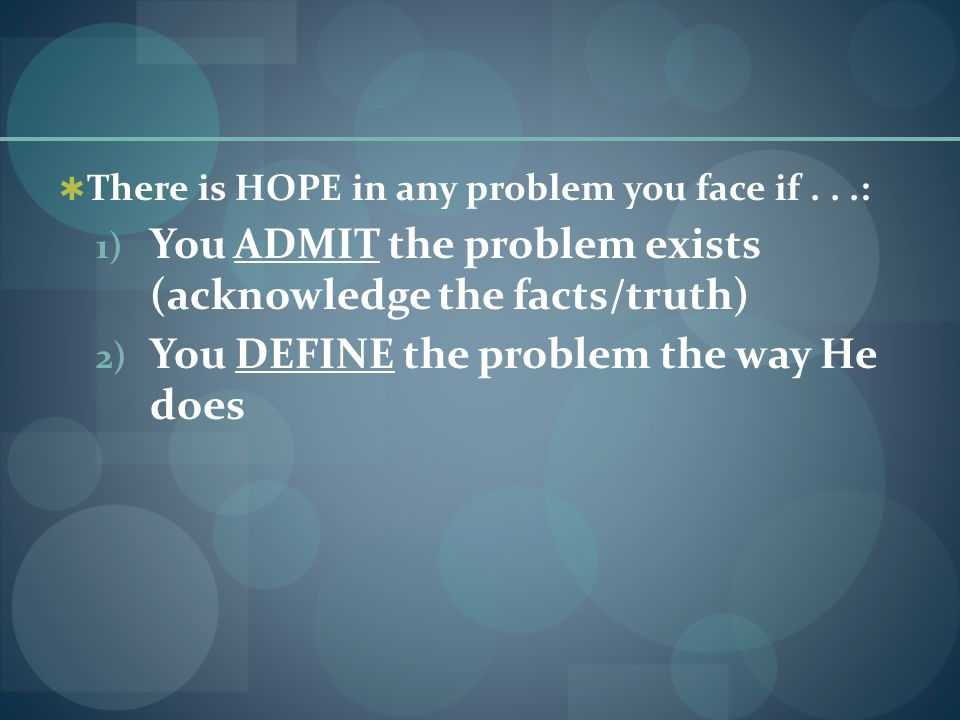  There is HOPE in any problem you face if...: 1) You ADMIT the problem exists (acknowledge the facts/truth) 2) You DEFINE the problem the way He does