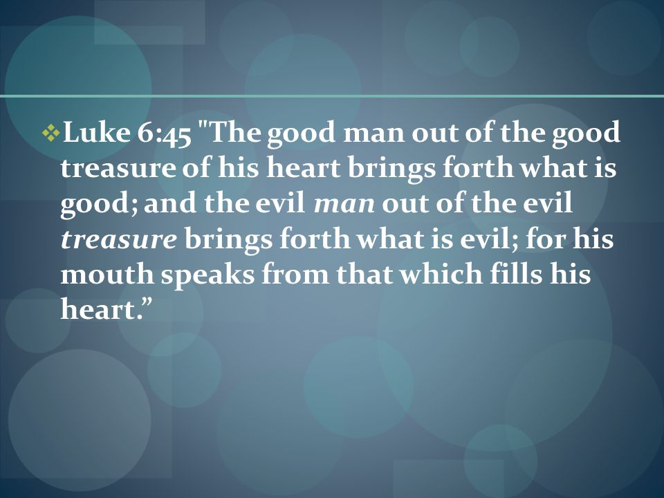  Luke 6:45 The good man out of the good treasure of his heart brings forth what is good; and the evil man out of the evil treasure brings forth what is evil; for his mouth speaks from that which fills his heart.
