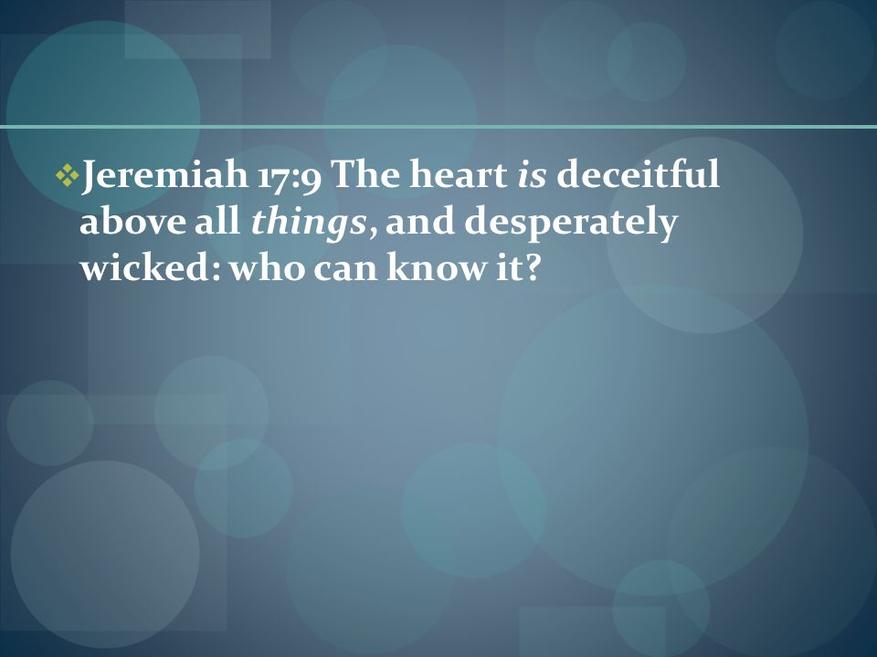  Jeremiah 17:9 The heart is deceitful above all things, and desperately wicked: who can know it