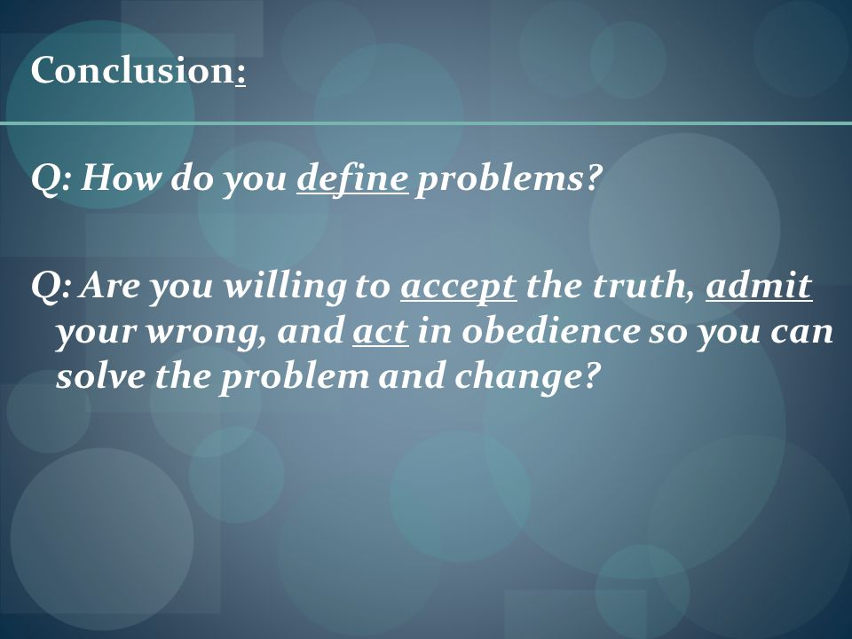 Conclusion: Q: How do you define problems? Q: Are you willing to accept the truth, admit your wrong, and act in obedience so you can solve the problem
