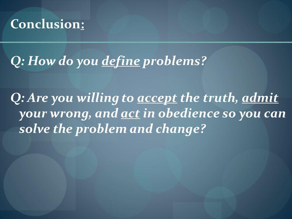 Conclusion: Q: How do you define problems.