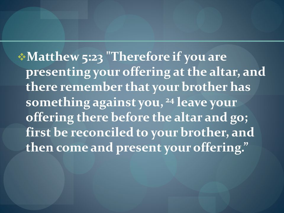  Matthew 5:23 Therefore if you are presenting your offering at the altar, and there remember that your brother has something against you, 24 leave your offering there before the altar and go; first be reconciled to your brother, and then come and present your offering.
