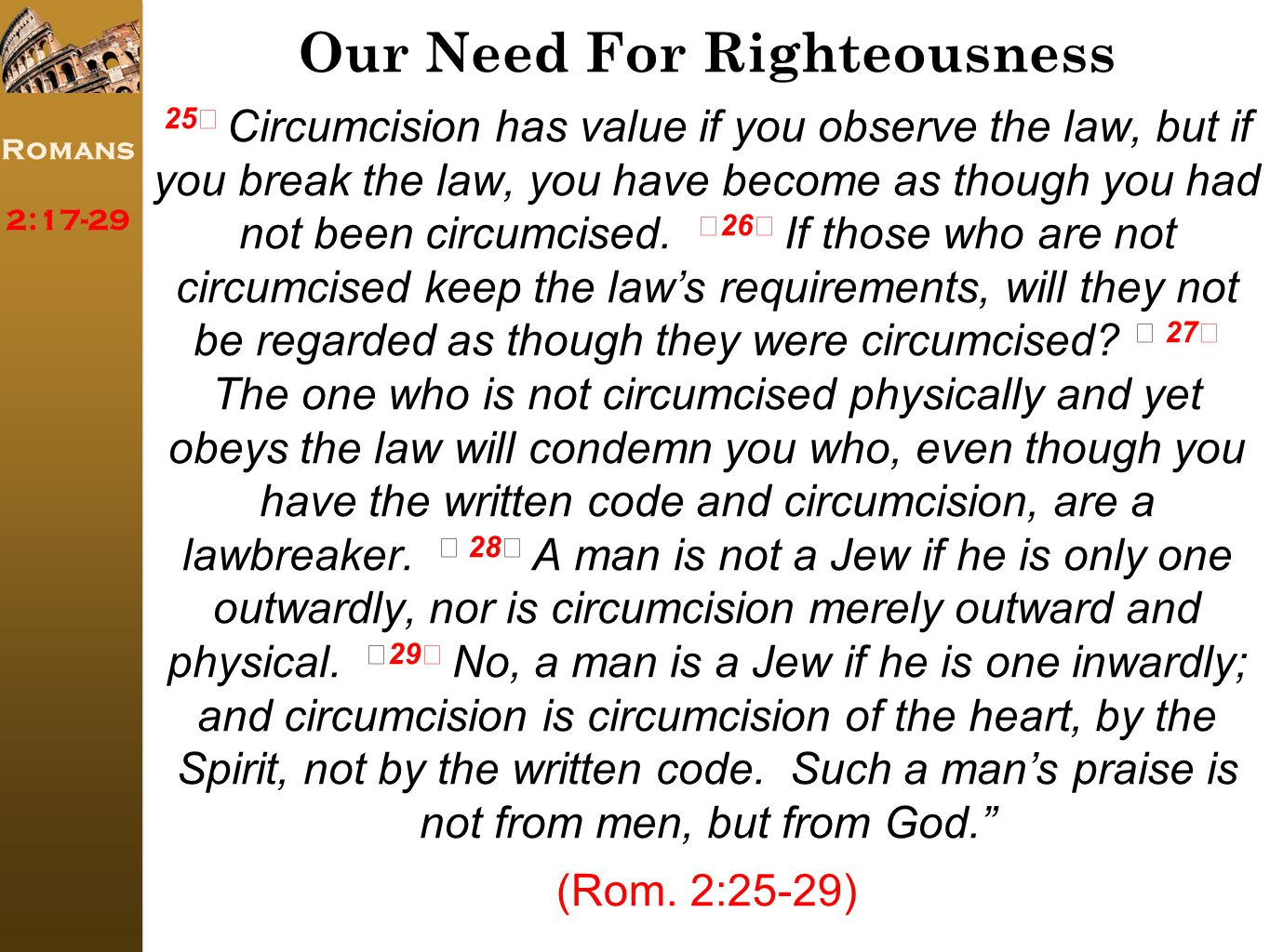 Romans 2:17-29 Our Need For Righteousness 25 Circumcision has value if you observe the law, but if you break the law, you have become as though you had not been circumcised.