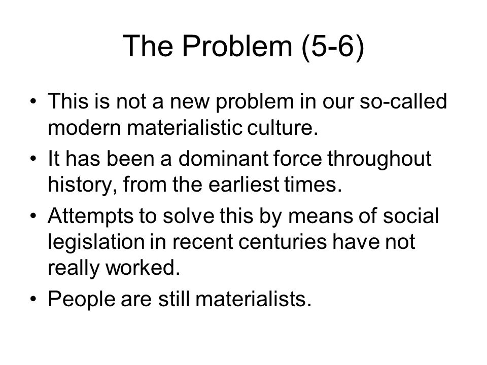 The Problem (5-6) This is not a new problem in our so-called modern materialistic culture. It has been a dominant force throughout history, from the e