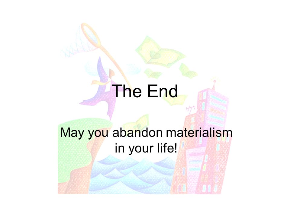 The End May you abandon materialism in your life!