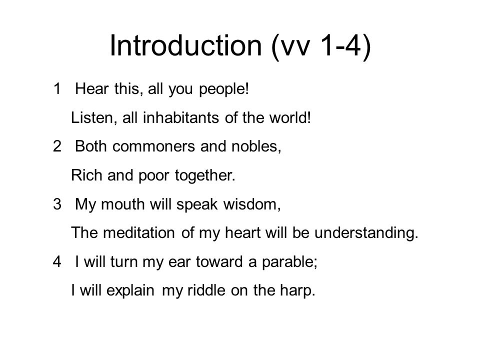 Introduction (vv 1-4) 1 Hear this, all you people! Listen, all inhabitants of the world! 2 Both commoners and nobles, Rich and poor together. 3 My mou