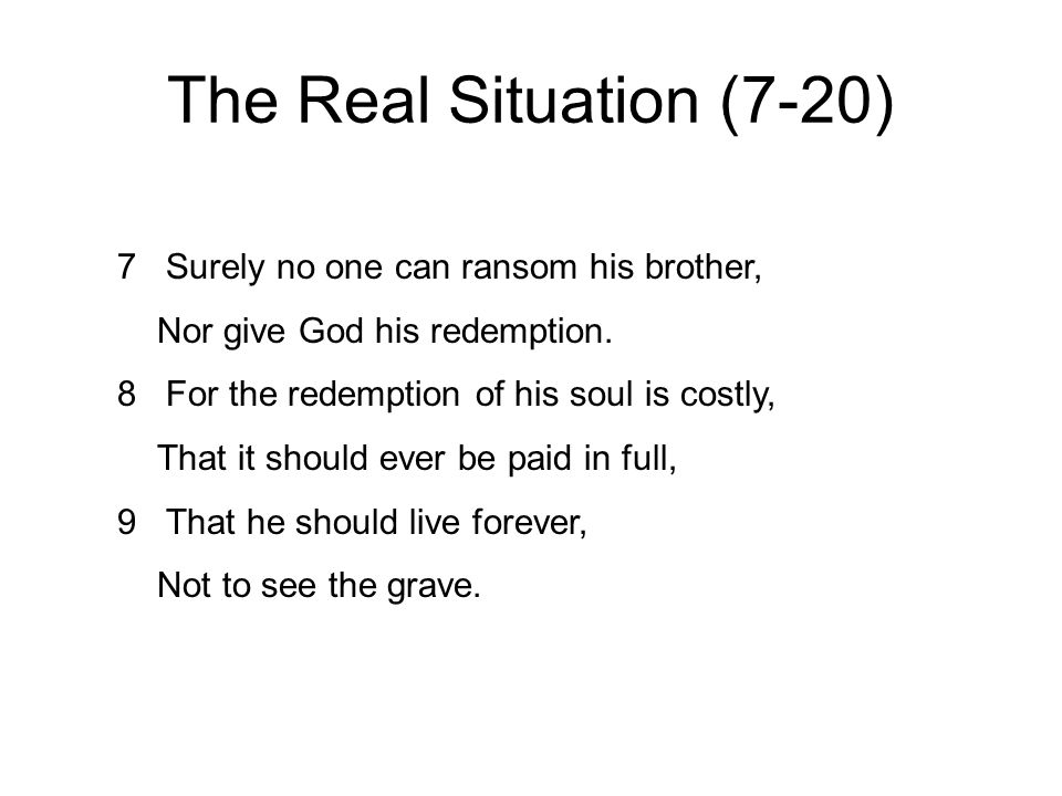 The Real Situation (7-20) 7 Surely no one can ransom his brother, Nor give God his redemption.