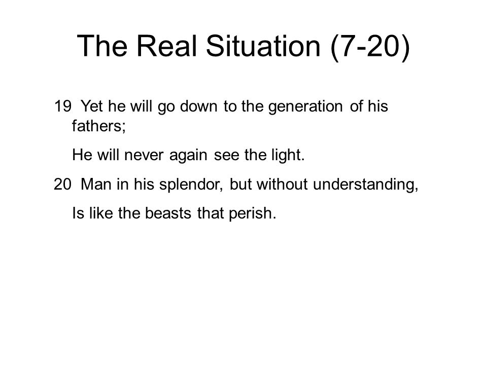 The Real Situation (7-20) 19 Yet he will go down to the generation of his fathers; He will never again see the light. 20 Man in his splendor, but with