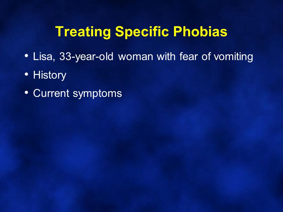 Treating Specific Phobias Lisa, 33-year-old woman with fear of vomiting History Current symptoms