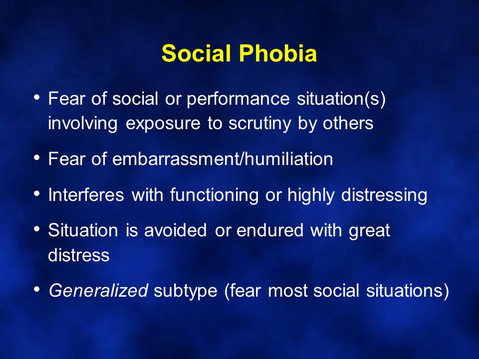 Social Phobia Fear of social or performance situation(s) involving exposure to scrutiny by others Fear of embarrassment/humiliation Interferes with functioning or highly distressing Situation is avoided or endured with great distress Generalized subtype (fear most social situations)