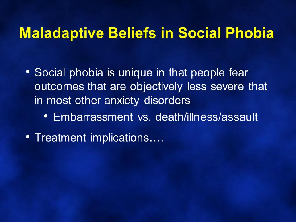 Maladaptive Beliefs in Social Phobia Social phobia is unique in that people fear outcomes that are objectively less severe that in most other anxiety disorders Embarrassment vs.
