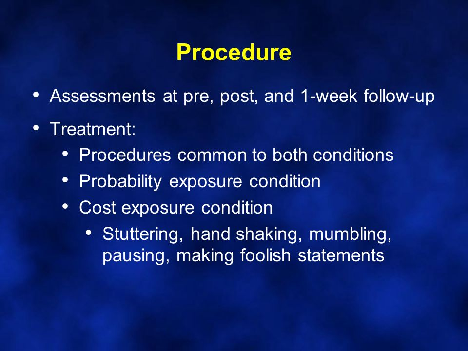 Procedure Assessments at pre, post, and 1-week follow-up Treatment: Procedures common to both conditions Probability exposure condition Cost exposure condition Stuttering, hand shaking, mumbling, pausing, making foolish statements