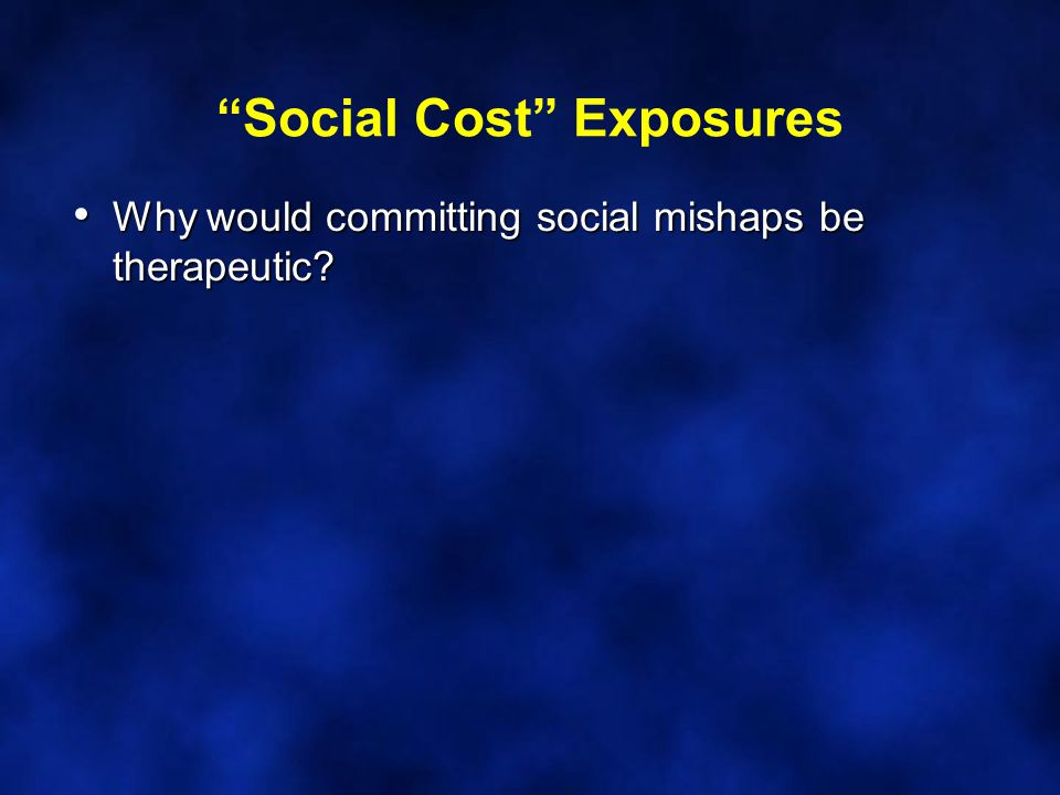 Social Cost Exposures Why would committing social mishaps be therapeutic.