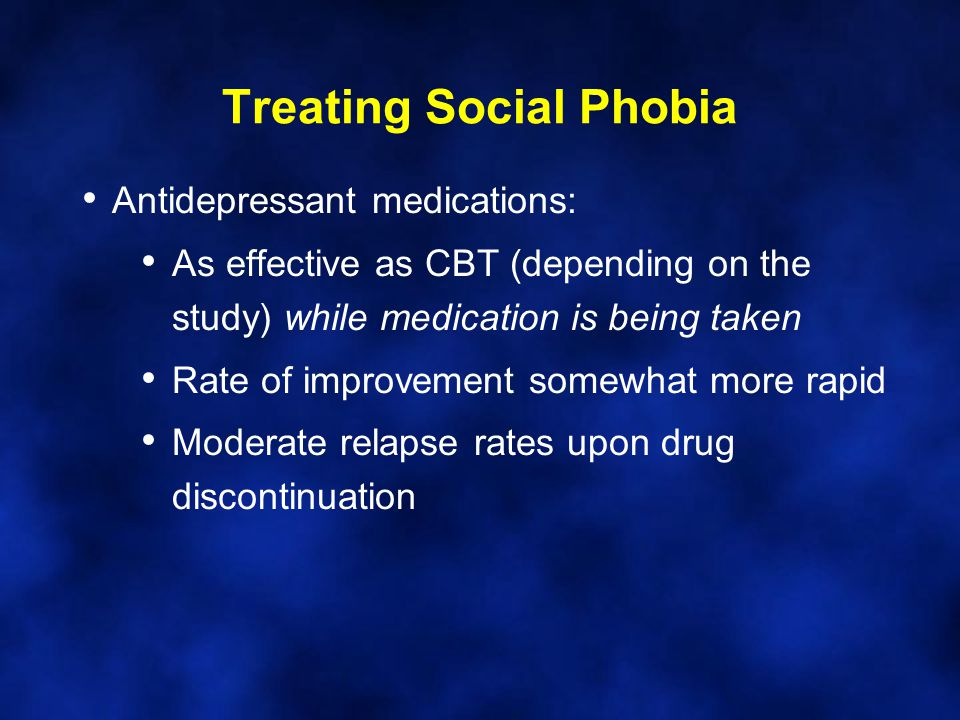 Treating Social Phobia Antidepressant medications: As effective as CBT (depending on the study) while medication is being taken Rate of improvement somewhat more rapid Moderate relapse rates upon drug discontinuation
