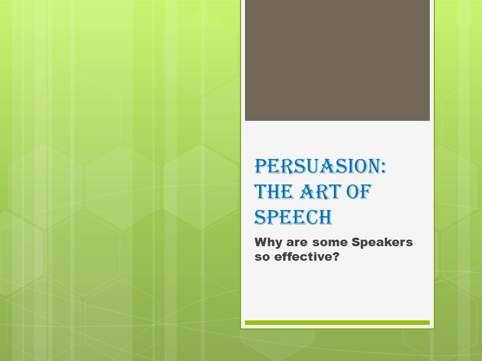 Persuasion: The Art of Speech Why are some Speakers so effective