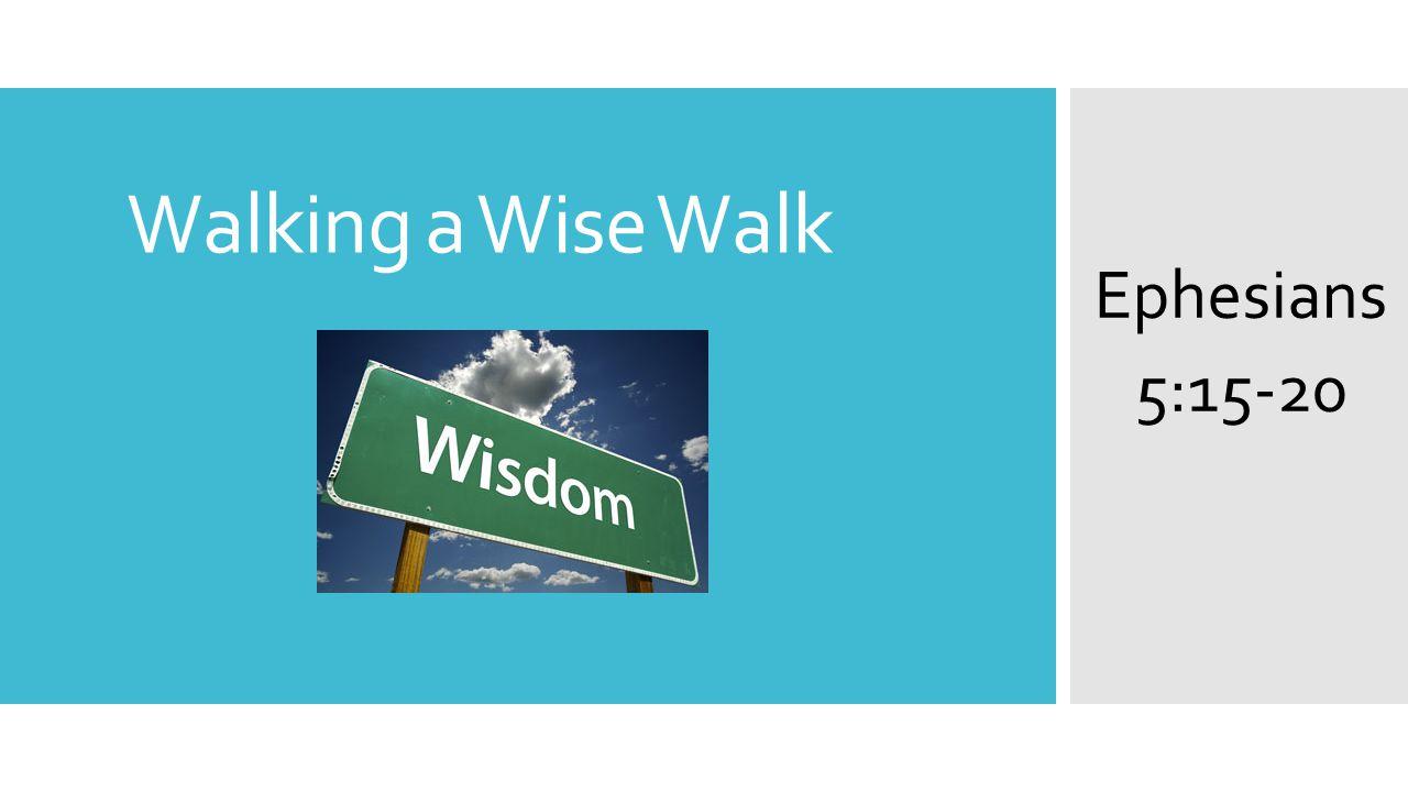 Walking a Wise Walk Ephesians 5:15-20