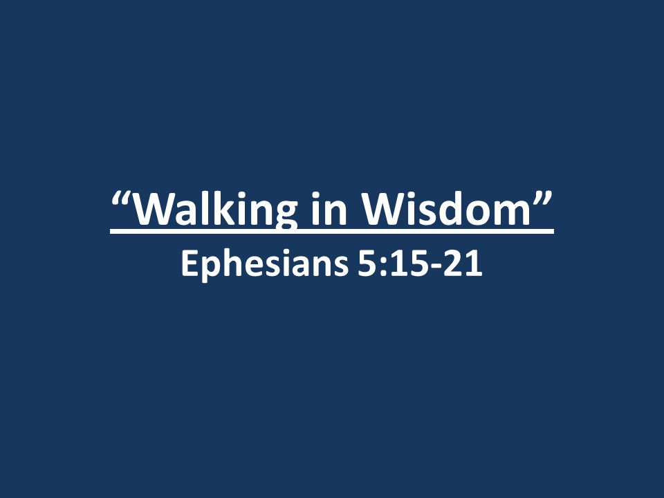 Walking in Wisdom Ephesians 5:15-21
