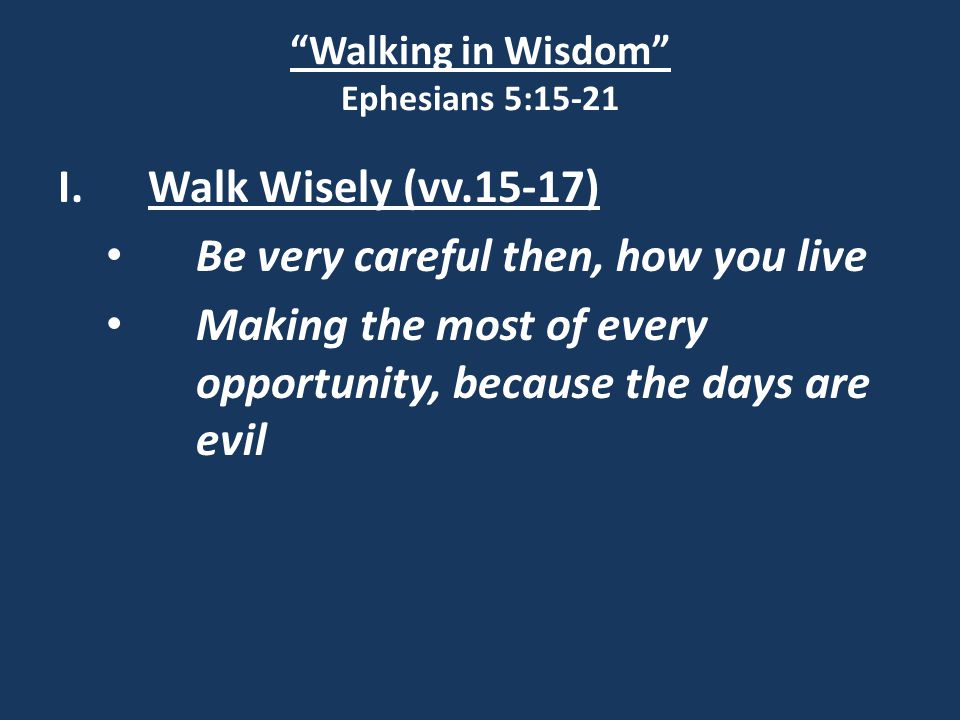 Walking in Wisdom Ephesians 5:15-21 I.Walk Wisely (vv.15-17) Be very careful then, how you live Making the most of every opportunity, because the days are evil