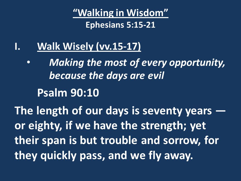 """Walking in Wisdom"" Ephesians 5:15-21 I.Walk Wisely (vv.15-17) Making the most of every opportunity, because the days are evil Psalm 90:10 The length"