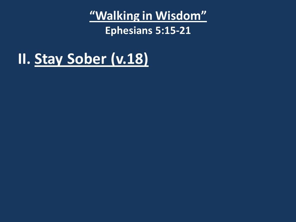 Walking in Wisdom Ephesians 5:15-21 II. Stay Sober (v.18)