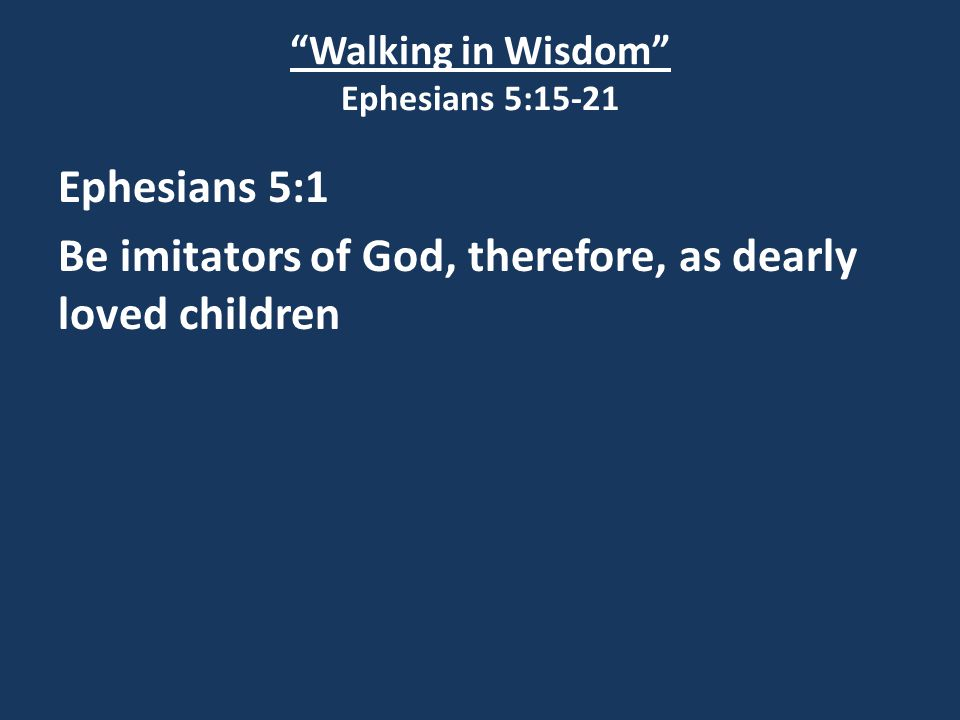 Walking in Wisdom Ephesians 5:15-21 Ephesians 5:1 Be imitators of God, therefore, as dearly loved children
