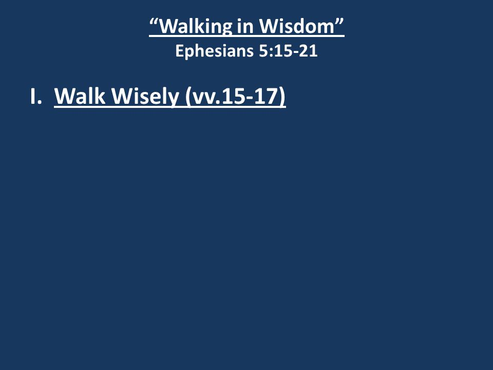 Walking in Wisdom Ephesians 5:15-21 I. Walk Wisely (vv.15-17)