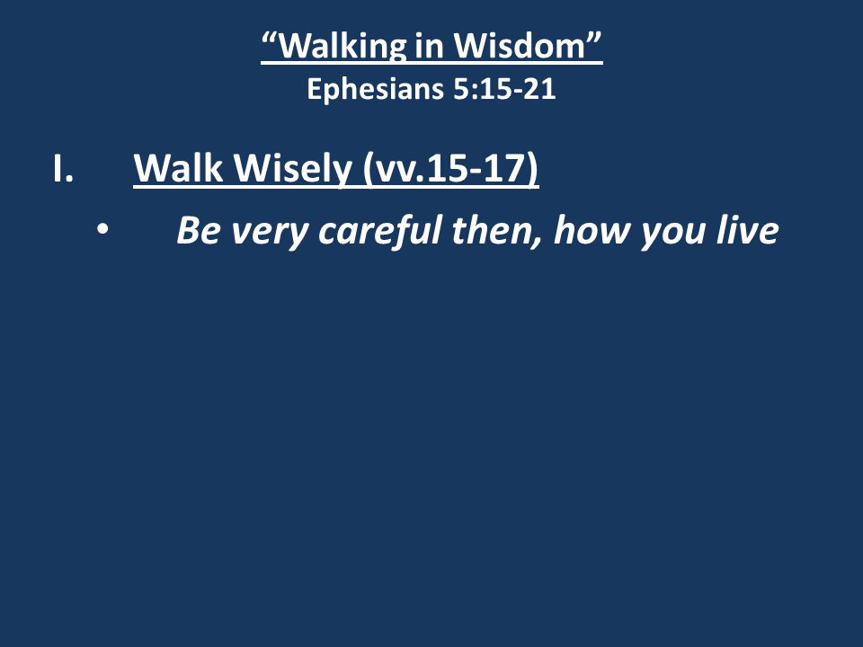 Walking in Wisdom Ephesians 5:15-21 I.Walk Wisely (vv.15-17) Be very careful then, how you live