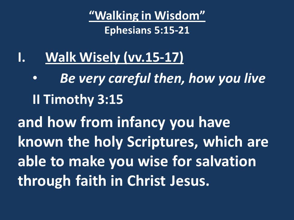 Walking in Wisdom Ephesians 5:15-21 I.Walk Wisely (vv.15-17) Be very careful then, how you live II Timothy 3:15 and how from infancy you have known the holy Scriptures, which are able to make you wise for salvation through faith in Christ Jesus.