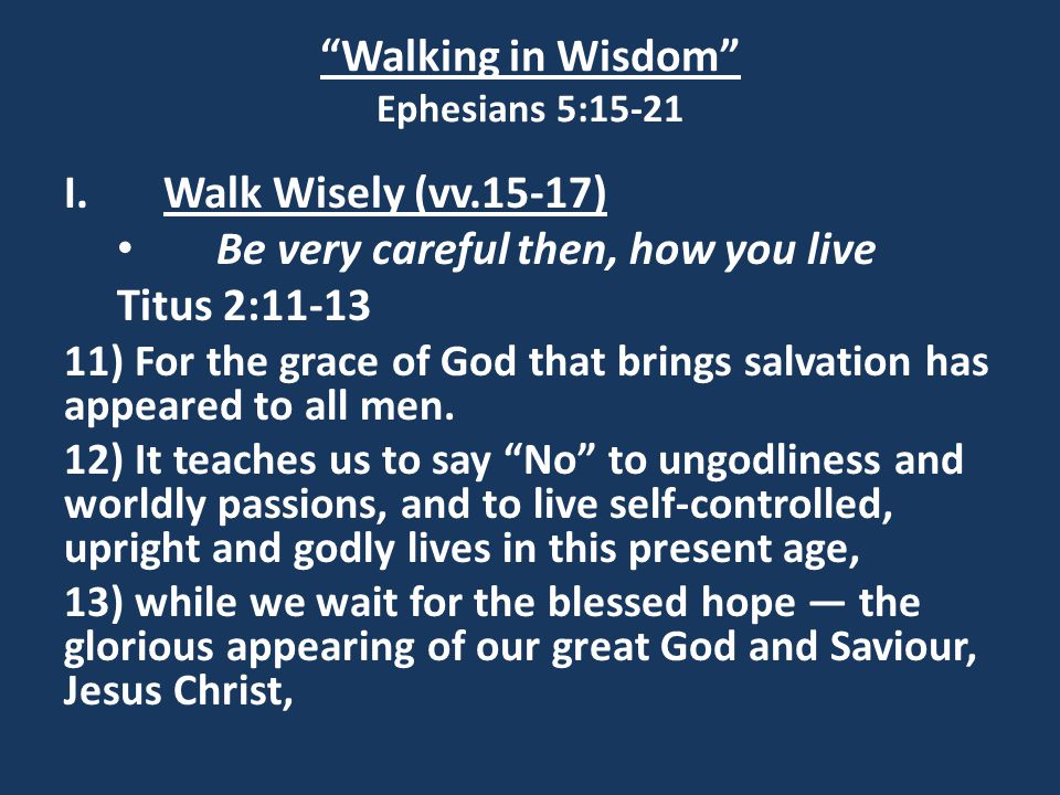 Walking in Wisdom Ephesians 5:15-21 I.Walk Wisely (vv.15-17) Be very careful then, how you live Titus 2:11-13 11) For the grace of God that brings salvation has appeared to all men.