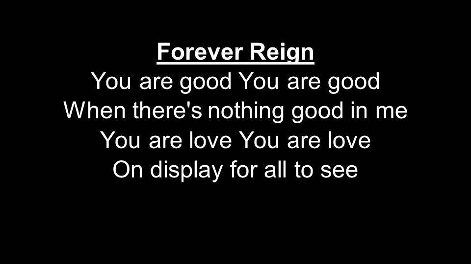 Forever Reign You are good When there's nothing good in me You are love On display for all to see Forever Reign You are good When there's nothing good