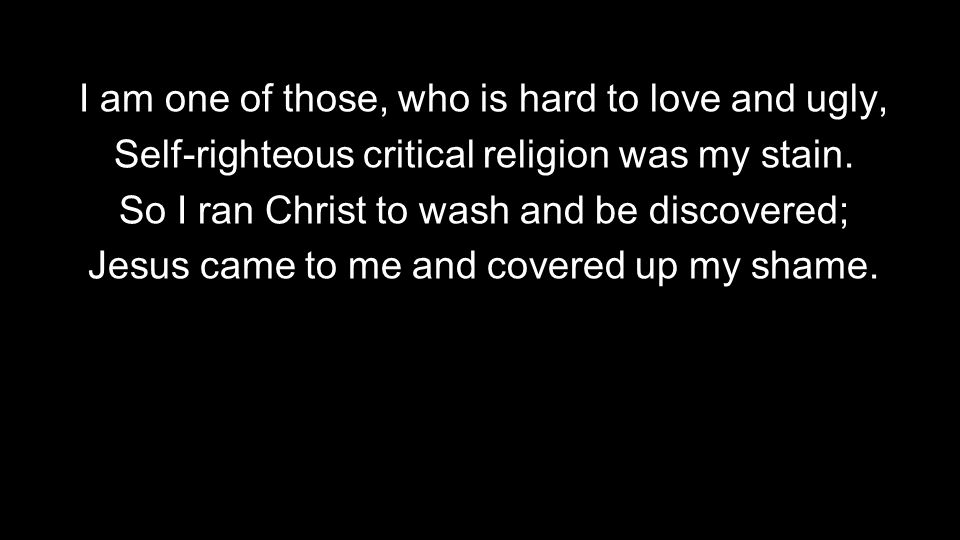 I am one of those, who is hard to love and ugly, Self-righteous critical religion was my stain. So I ran Christ to wash and be discovered; Jesus came