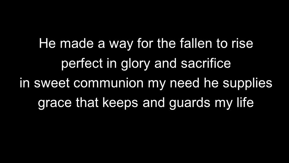 He made a way for the fallen to rise perfect in glory and sacrifice in sweet communion my need he supplies grace that keeps and guards my life