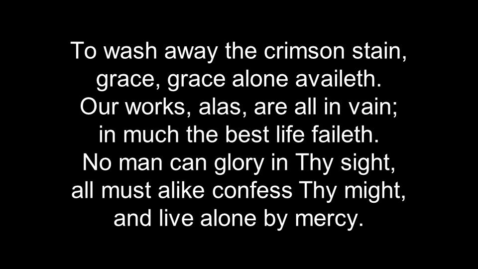To wash away the crimson stain, grace, grace alone availeth. Our works, alas, are all in vain; in much the best life faileth. No man can glory in Thy